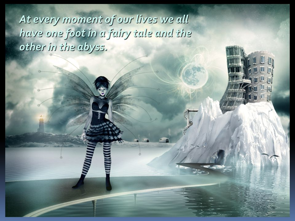 At every moment of our lives we all have one foot in a fairy tale and the other in the abyss.