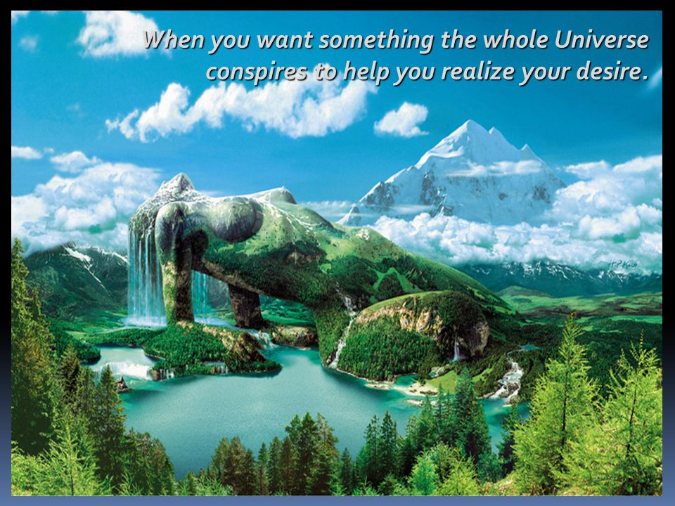 When you want something the whole Universe conspires to help you realize your desire.