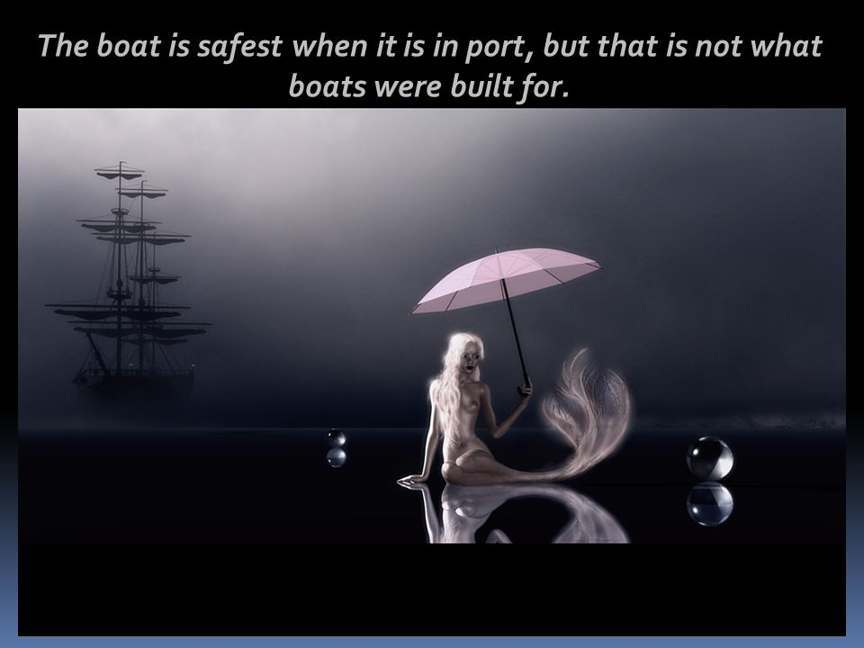 The boat is safest when it is in port, but that is not what boats were built for.