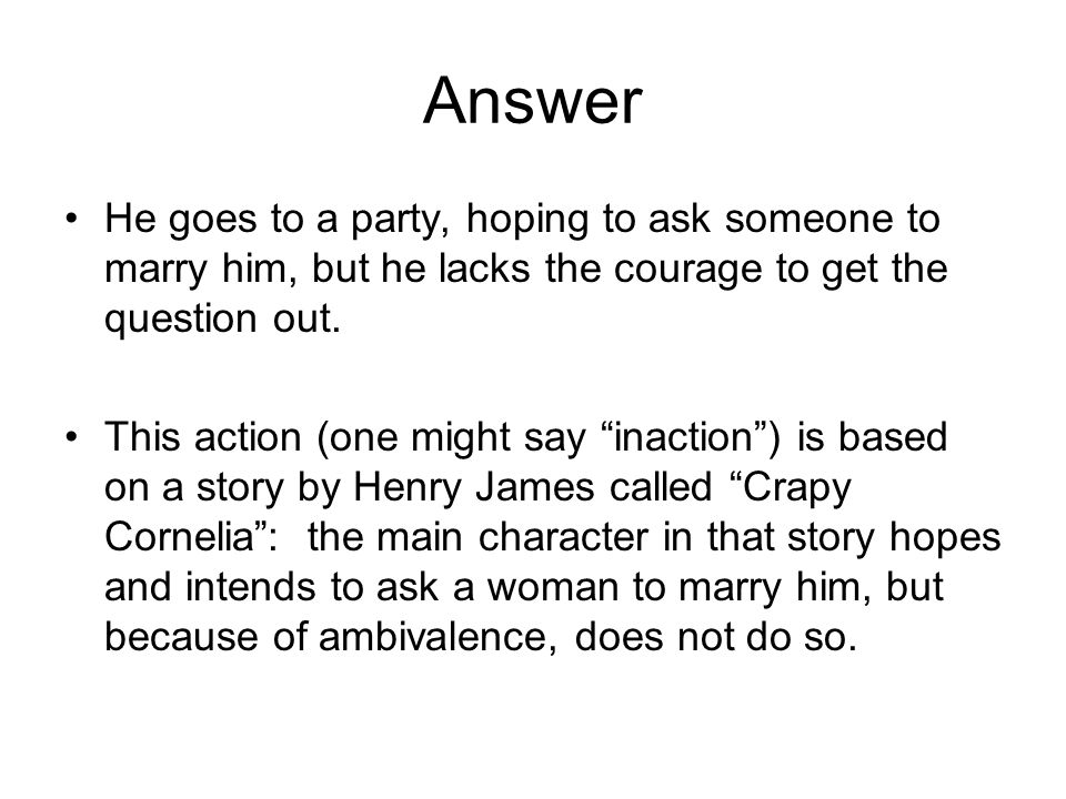 Answer He goes to a party, hoping to ask someone to marry him, but he lacks the courage to get the question out.