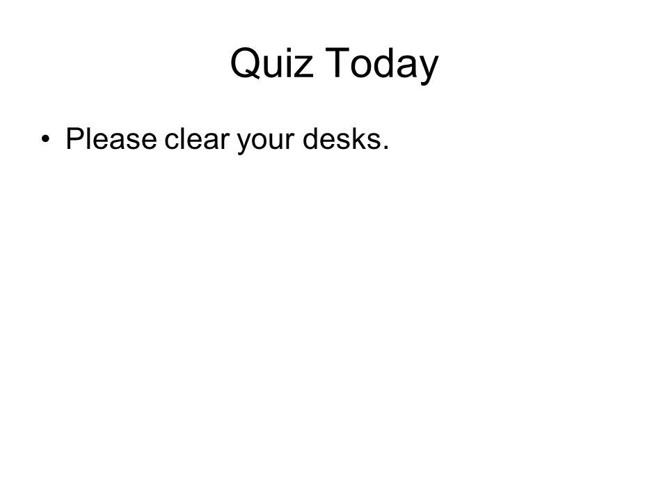 Quiz Today Please clear your desks.
