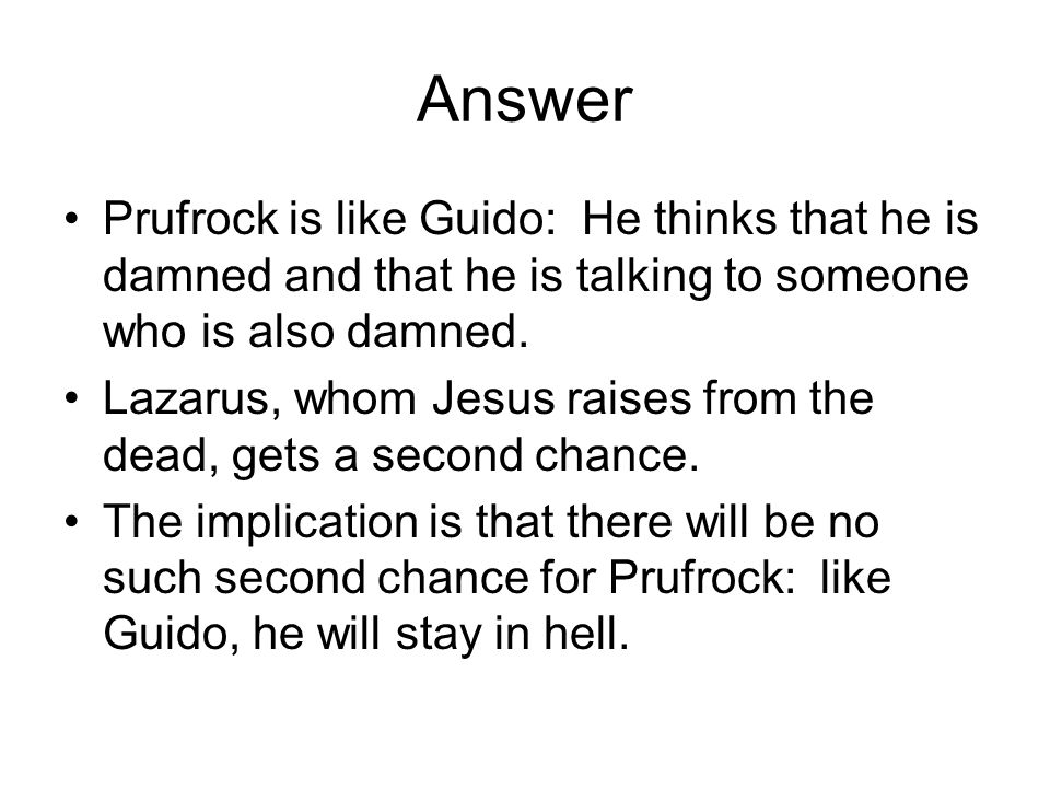 Answer Prufrock is like Guido: He thinks that he is damned and that he is talking to someone who is also damned.