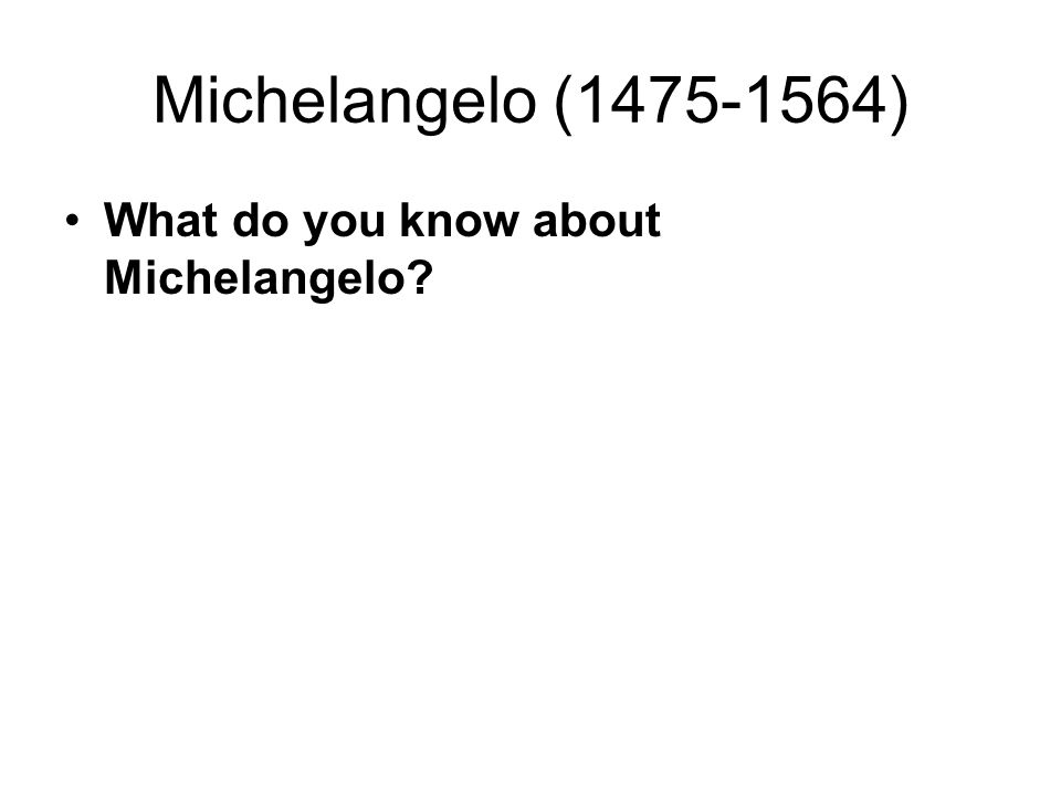 Michelangelo (1475-1564) What do you know about Michelangelo