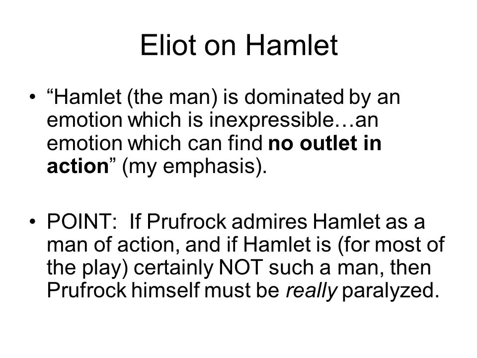Eliot on Hamlet Hamlet (the man) is dominated by an emotion which is inexpressible…an emotion which can find no outlet in action (my emphasis).