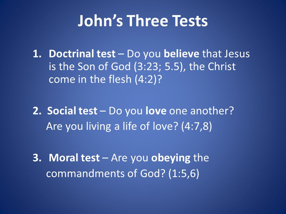 John's Three Tests Doctrinal test – Do you believe that Jesus is the Son of God (3:23; 5.5), the Christ come in the flesh (4:2)