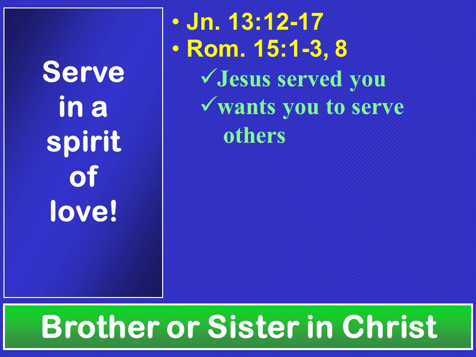 Brother or Sister in Christ Serve in a spirit of love!