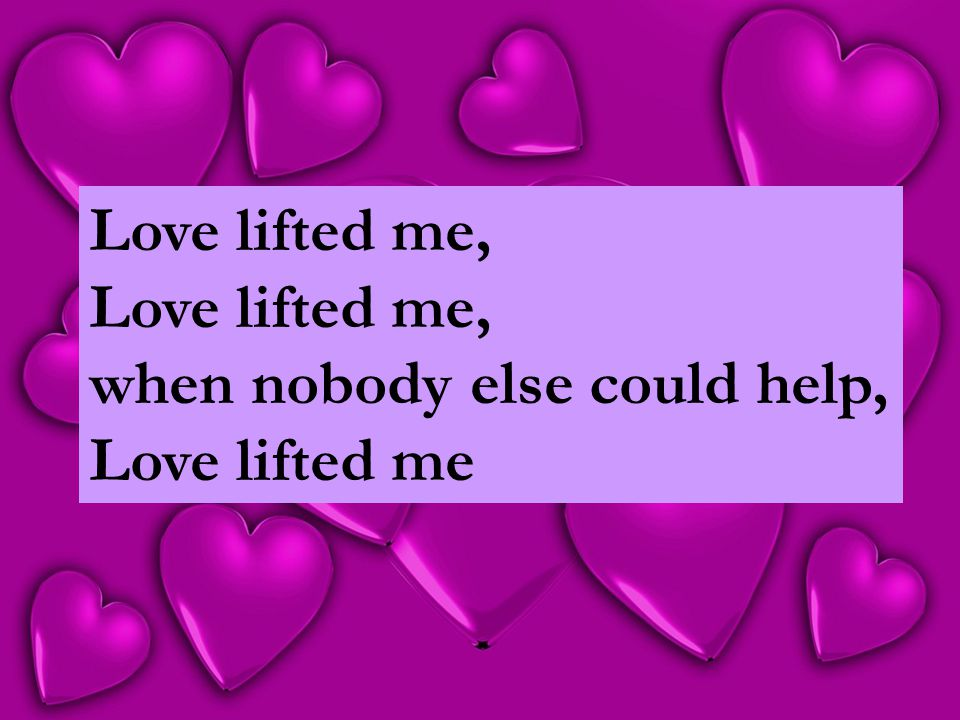 Love lifted me, when nobody else could help, Love lifted me