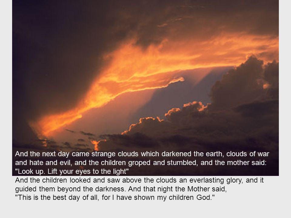 And the next day came strange clouds which darkened the earth, clouds of war and hate and evil, and the children groped and stumbled, and the mother said: Look up.