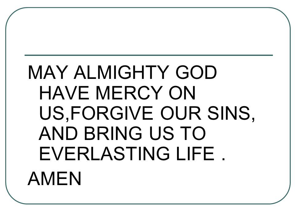 MAY ALMIGHTY GOD HAVE MERCY ON US,FORGIVE OUR SINS, AND BRING US TO EVERLASTING LIFE .