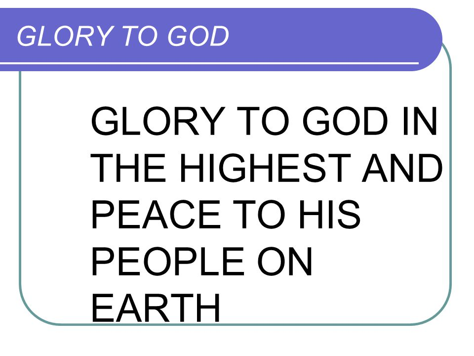 GLORY TO GOD IN THE HIGHEST AND PEACE TO HIS PEOPLE ON EARTH