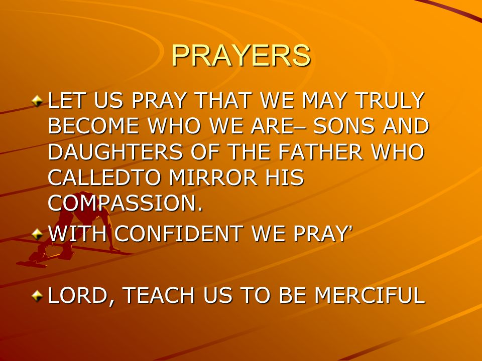 PRAYERS LET US PRAY THAT WE MAY TRULY BECOME WHO WE ARE– SONS AND DAUGHTERS OF THE FATHER WHO CALLEDTO MIRROR HIS COMPASSION.