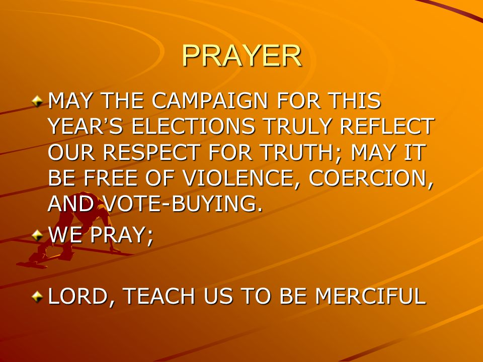 PRAYER MAY THE CAMPAIGN FOR THIS YEAR'S ELECTIONS TRULY REFLECT OUR RESPECT FOR TRUTH; MAY IT BE FREE OF VIOLENCE, COERCION, AND VOTE-BUYING.