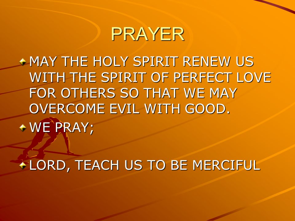 PRAYER MAY THE HOLY SPIRIT RENEW US WITH THE SPIRIT OF PERFECT LOVE FOR OTHERS SO THAT WE MAY OVERCOME EVIL WITH GOOD.
