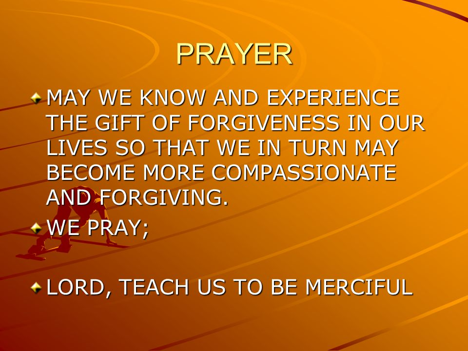 PRAYER MAY WE KNOW AND EXPERIENCE THE GIFT OF FORGIVENESS IN OUR LIVES SO THAT WE IN TURN MAY BECOME MORE COMPASSIONATE AND FORGIVING.