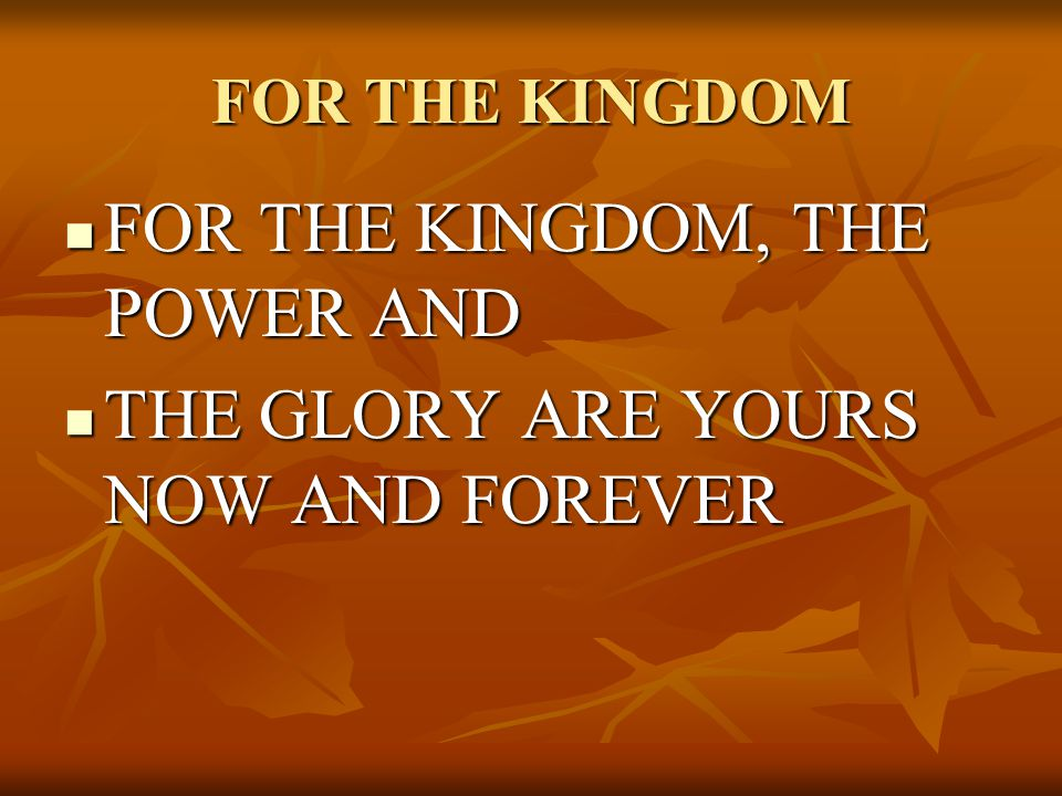 FOR THE KINGDOM, THE POWER AND THE GLORY ARE YOURS NOW AND FOREVER