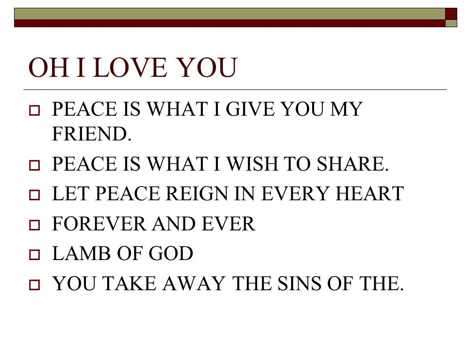 OH I LOVE YOU PEACE IS WHAT I GIVE YOU MY FRIEND.
