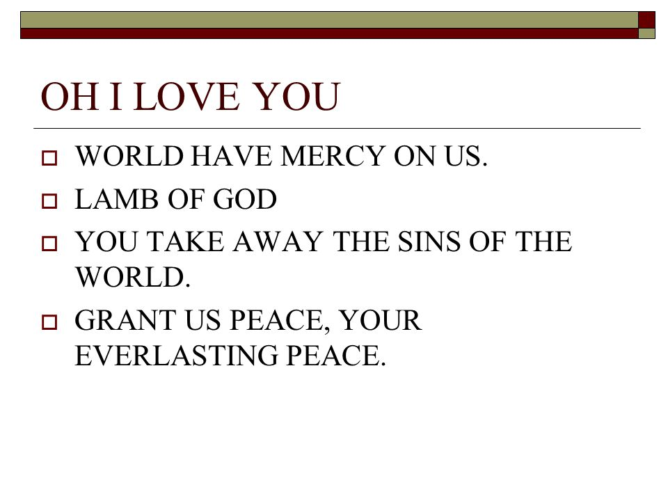 OH I LOVE YOU WORLD HAVE MERCY ON US. LAMB OF GOD