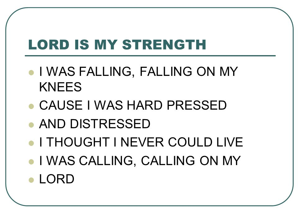 LORD IS MY STRENGTH I WAS FALLING, FALLING ON MY KNEES