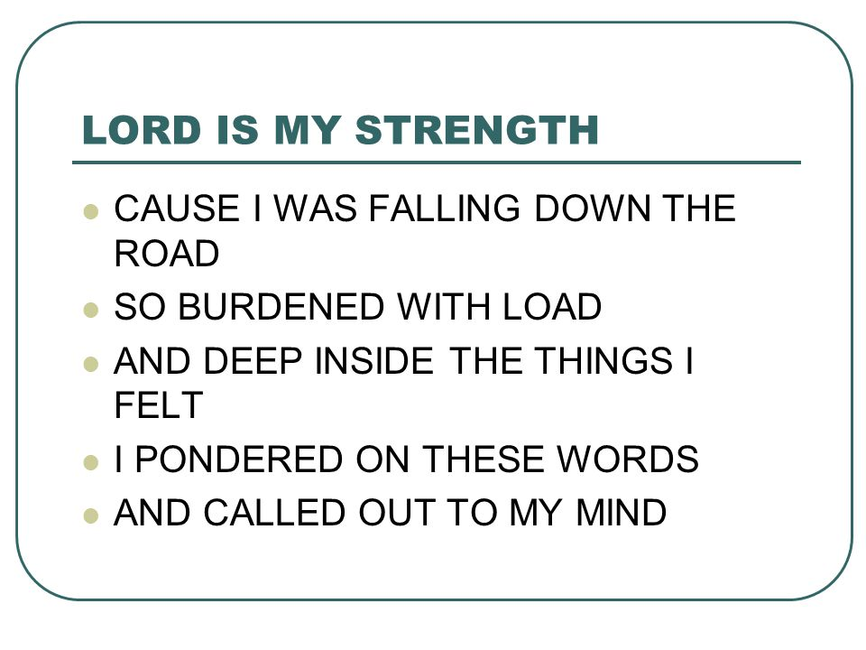 LORD IS MY STRENGTH CAUSE I WAS FALLING DOWN THE ROAD