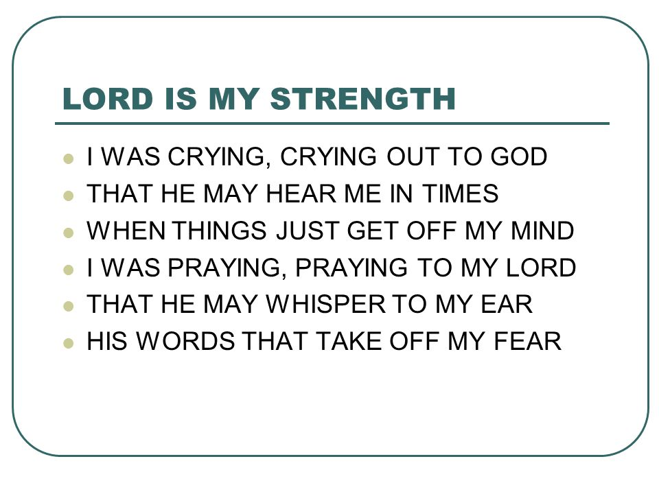 LORD IS MY STRENGTH I WAS CRYING, CRYING OUT TO GOD