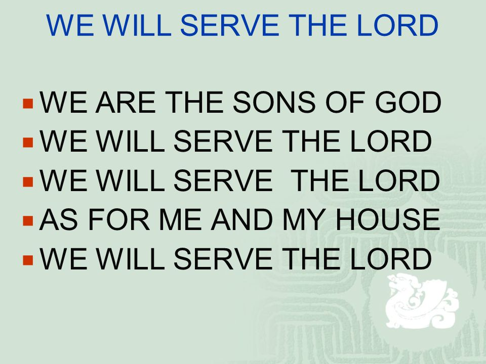 WE WILL SERVE THE LORD WE ARE THE SONS OF GOD. WE WILL SERVE THE LORD.