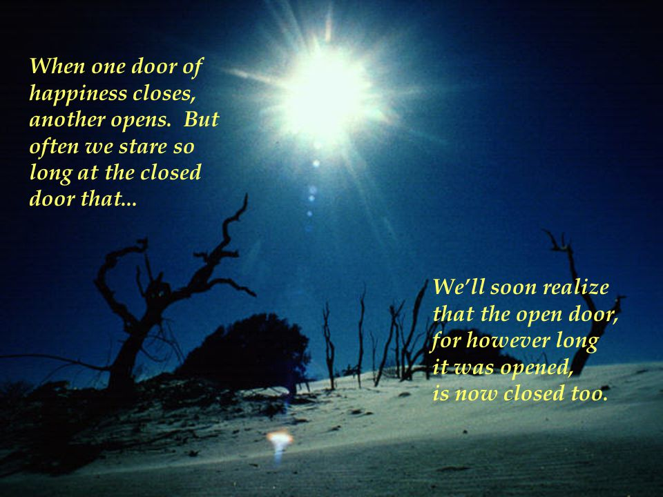 When one door of happiness closes, another opens. But. often we stare so. long at the closed. door that...