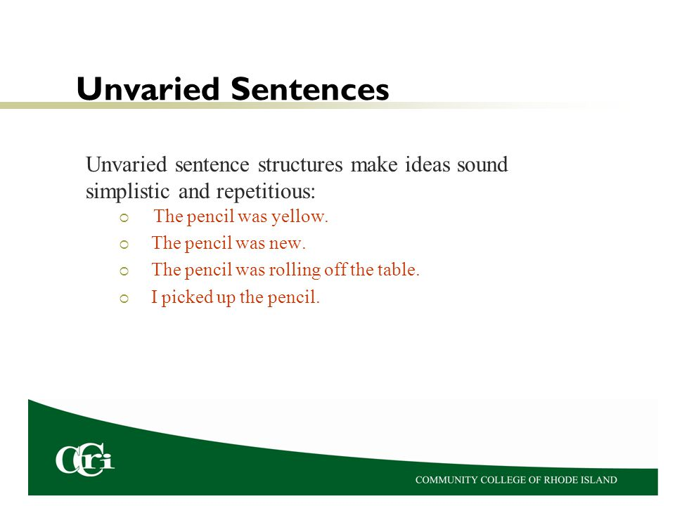 Unvaried Sentences Unvaried sentence structures make ideas sound simplistic and repetitious: The pencil was yellow.