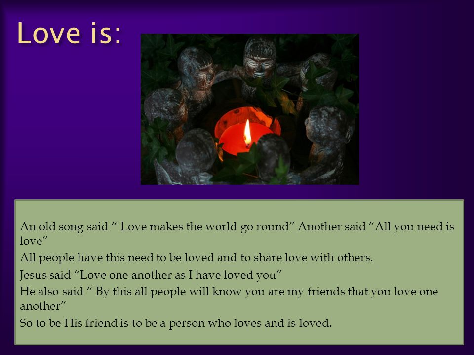 Love is: An old song said Love makes the world go round Another said All you need is love