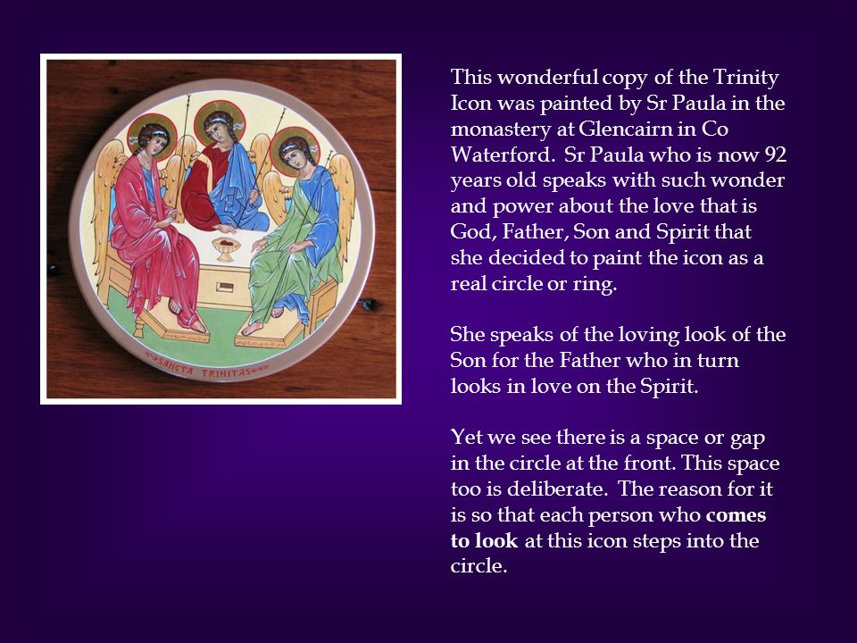 This wonderful copy of the Trinity Icon was painted by Sr Paula in the monastery at Glencairn in Co Waterford. Sr Paula who is now 92 years old speaks with such wonder and power about the love that is God, Father, Son and Spirit that she decided to paint the icon as a real circle or ring.