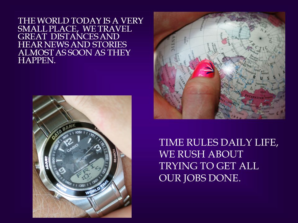 Time rules daily life, we rush about trying to get all our jobs done.