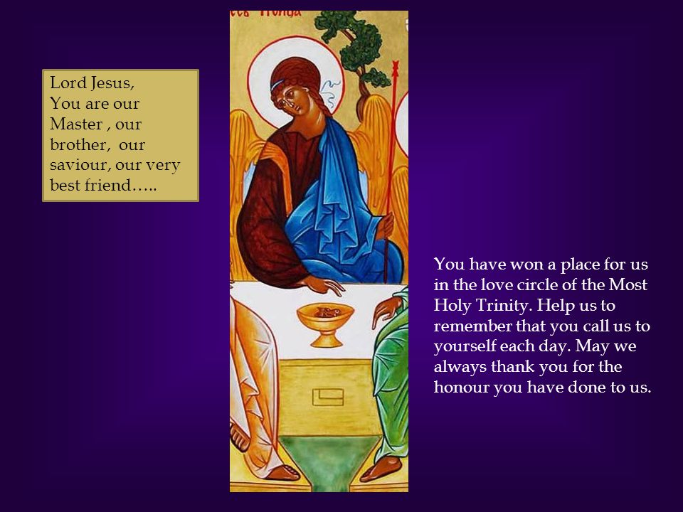 Lord Jesus, You are our Master , our brother, our saviour, our very best friend…..