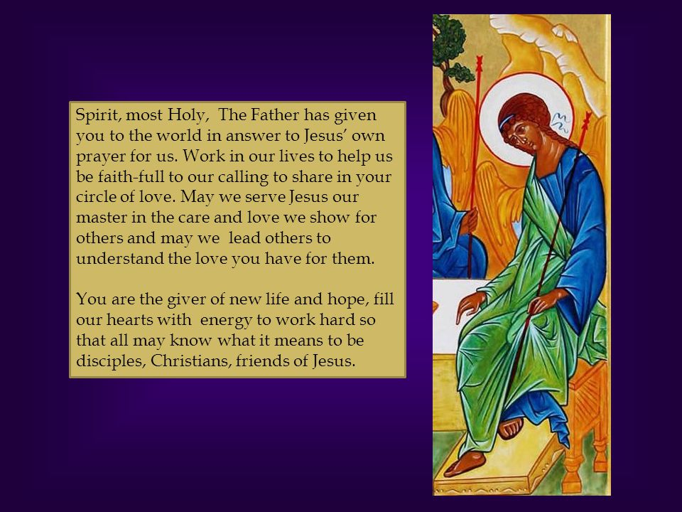 Spirit, most Holy, The Father has given you to the world in answer to Jesus' own prayer for us. Work in our lives to help us be faith-full to our calling to share in your circle of love. May we serve Jesus our master in the care and love we show for others and may we lead others to understand the love you have for them.
