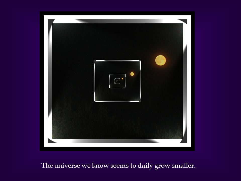 The universe we know seems to daily grow smaller.