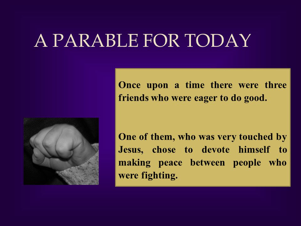 A PARABLE FOR TODAY Once upon a time there were three friends who were eager to do good.
