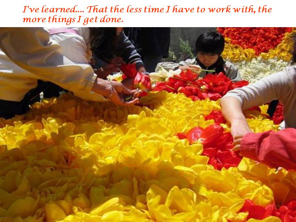 I ve learned.... That the less time I have to work with, the more things I get done.