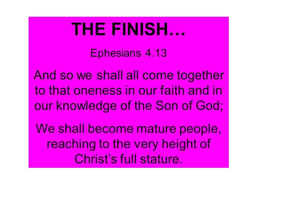 THE FINISH… Ephesians 4.13. And so we shall all come together to that oneness in our faith and in our knowledge of the Son of God;