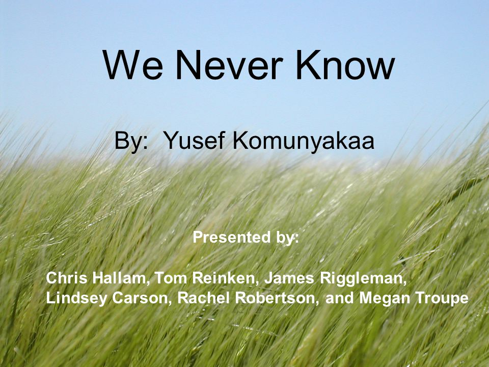 We Never Know By: Yusef Komunyakaa Presented by: