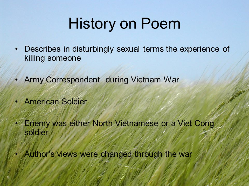 History on Poem Describes in disturbingly sexual terms the experience of killing someone. Army Correspondent during Vietnam War.