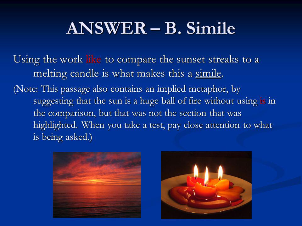 ANSWER – B. Simile Using the work like to compare the sunset streaks to a melting candle is what makes this a simile.