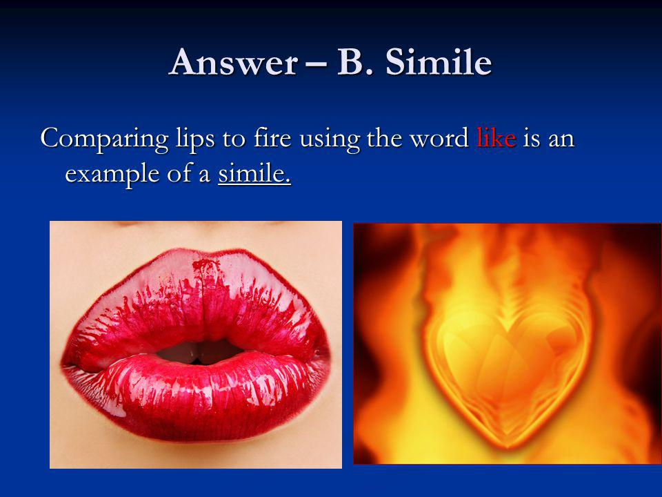Answer – B. Simile Comparing lips to fire using the word like is an example of a simile.
