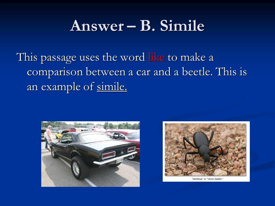 Answer – B. Simile This passage uses the word like to make a comparison between a car and a beetle.