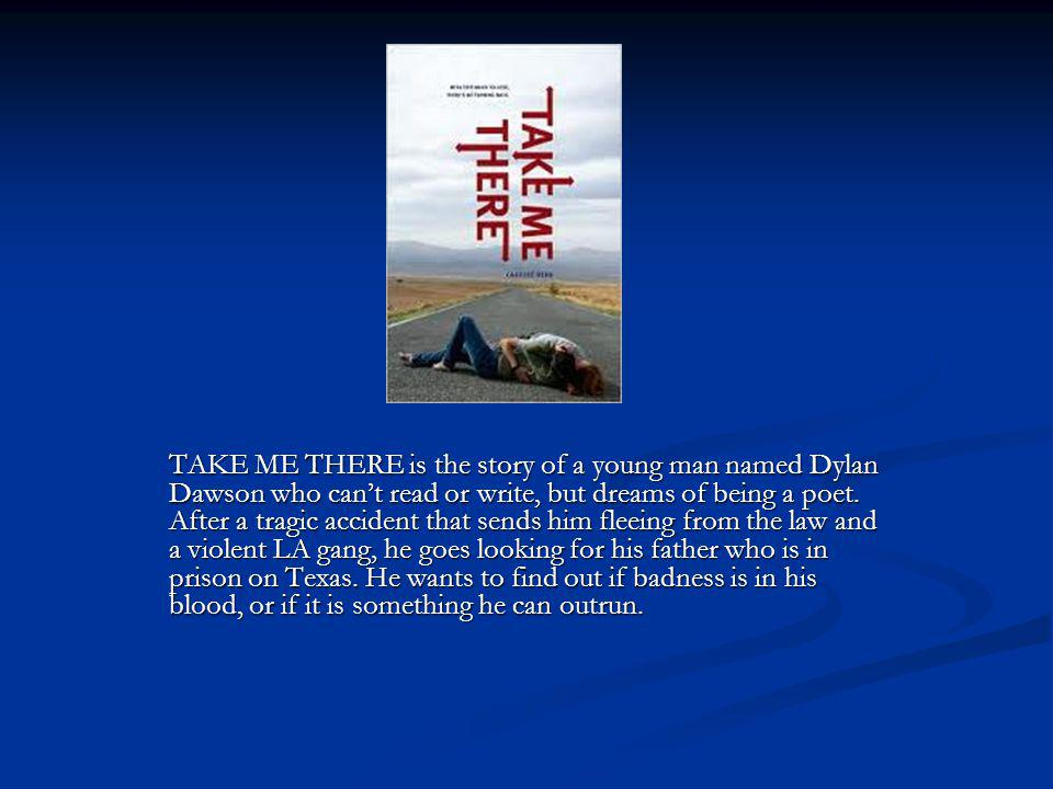 TAKE ME THERE is the story of a young man named Dylan Dawson who can't read or write, but dreams of being a poet.