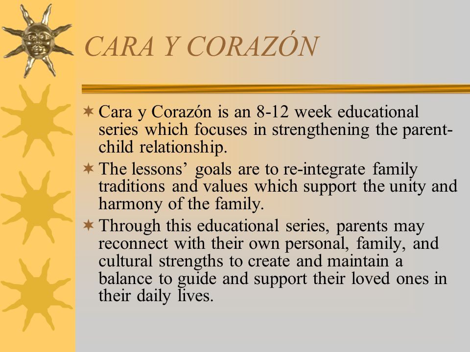 CARA Y CORAZÓN Cara y Corazón is an 8-12 week educational series which focuses in strengthening the parent-child relationship.