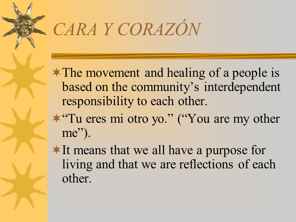 CARA Y CORAZÓN The movement and healing of a people is based on the community's interdependent responsibility to each other.