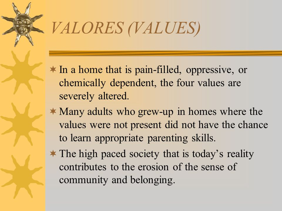 VALORES (VALUES) In a home that is pain-filled, oppressive, or chemically dependent, the four values are severely altered.