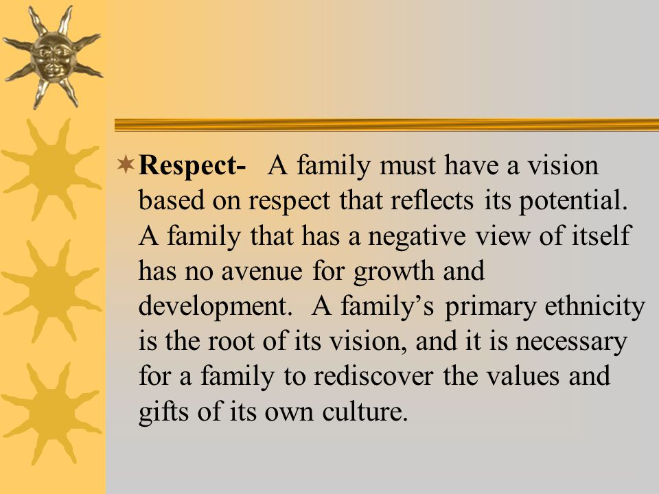 Respect- A family must have a vision based on respect that reflects its potential.