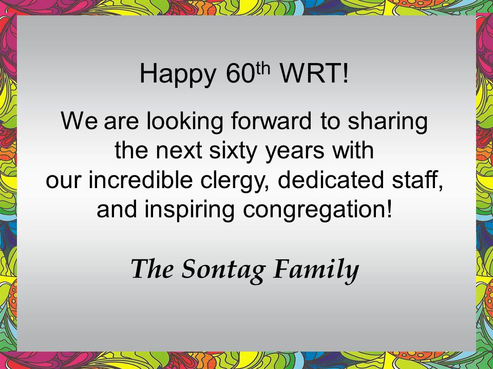 Happy 60th WRT! The Sontag Family We are looking forward to sharing