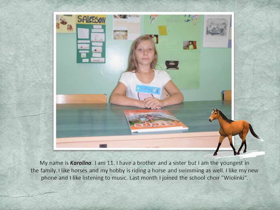 My name is Karolina. I am 11. I have a brother and a sister but I am the youngest in the family.