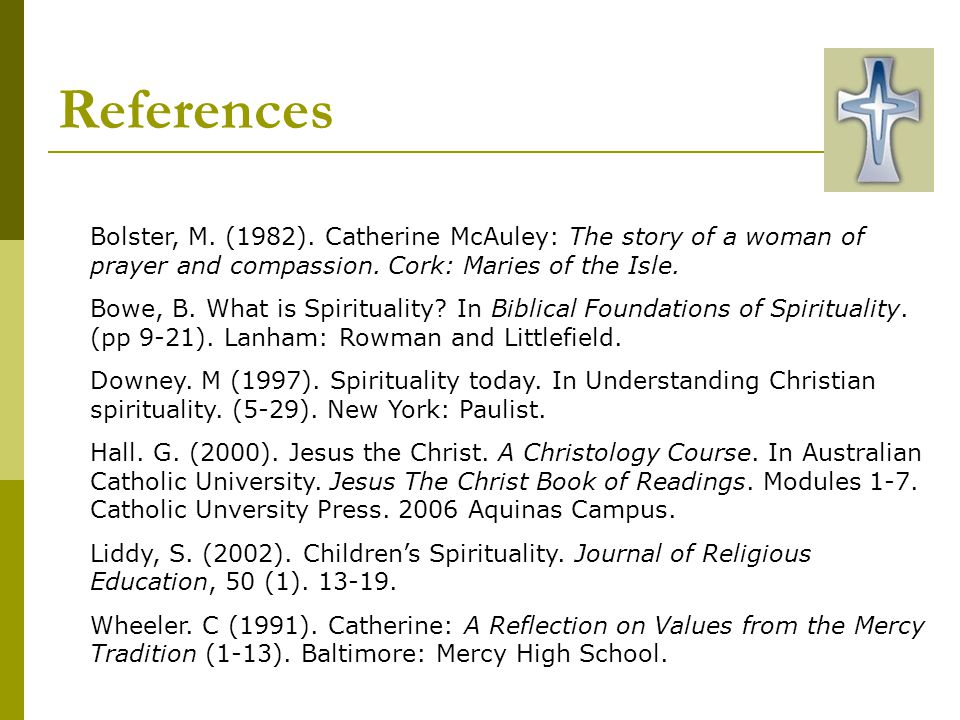 References Bolster, M. (1982). Catherine McAuley: The story of a woman of prayer and compassion. Cork: Maries of the Isle.
