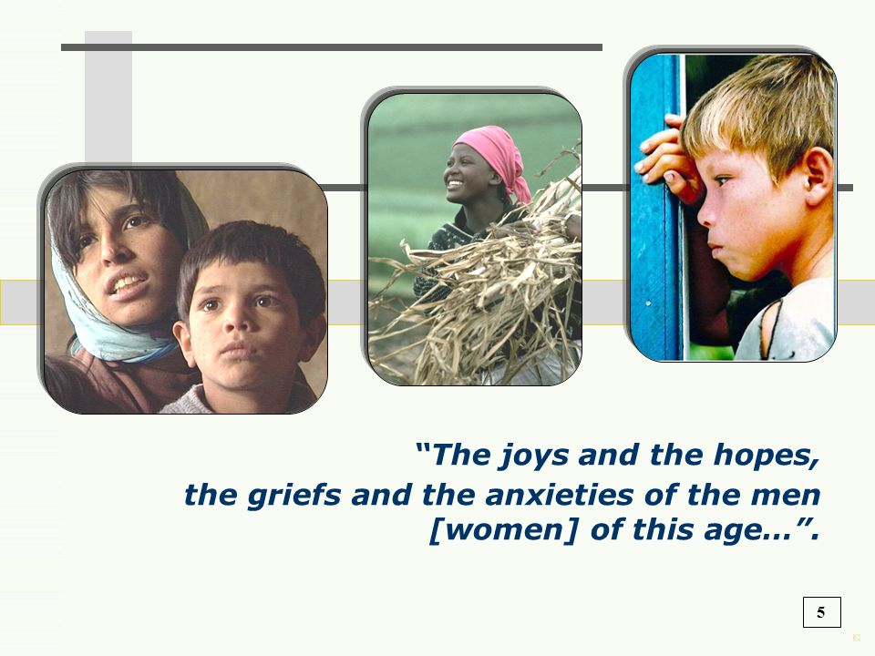 The joys and the hopes, the griefs and the anxieties of the men [women] of this age… .